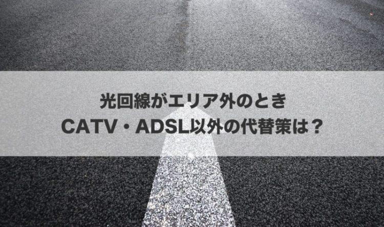 光回線がエリア外のときCATV・ADSL以外の代替策は?